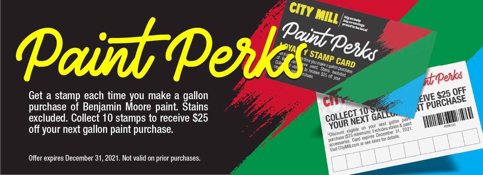 City Mill Paint Perks. Get a stamp each time you make a gallon purchase of Benjamin Moore paint. Stains excluded. Collect 10 stamps to receive $25 off your next gallon paint purchase. Offer expires December 31, 2021. Not valid on prior purchases.